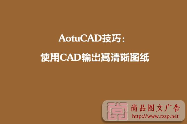 AotuCAD技巧:使用CAD輸出高清晰圖紙