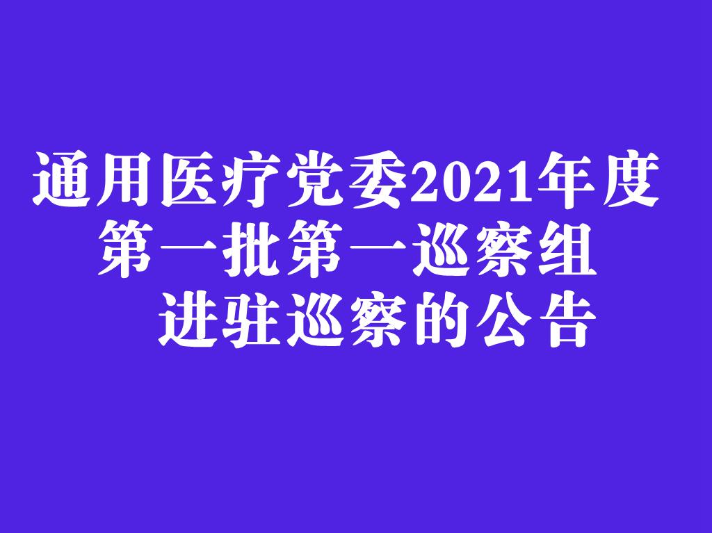 通用医疗党委2021年度第一批第一巡察组进驻巡察的公告