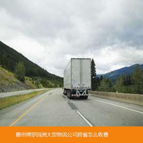 惠州博罗园洲大型物流公司跨省怎么收费